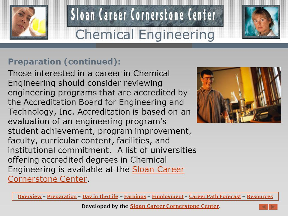 Resources: More information about Chemical Engineering is available at the Sloan Career Cornerstone Center, including employer lists, accredited Chemical Engineering programs, suggestions for precollege students, a free monthly careers newsletter, and a PDF that summarizes the field.Chemical EngineeringSloan Career Cornerstone Centeremployer listsaccredited Chemical Engineering programsprecollege studentsnewsletterPDF that summarizes the field Associations: American Institute of Chemical Engineers Canadian Society for Chemical Engineering European Federation of Chemical Engineering Institution of Chemical Engineers OverviewOverview – Preparation – Day in the Life – Earnings – Employment – Career Path Forecast – ResourcesPreparationDay in the LifeEarningsEmploymentCareer Path ForecastResources Developed by the Sloan Career Cornerstone Center.Sloan Career Cornerstone Center Chemical Engineering