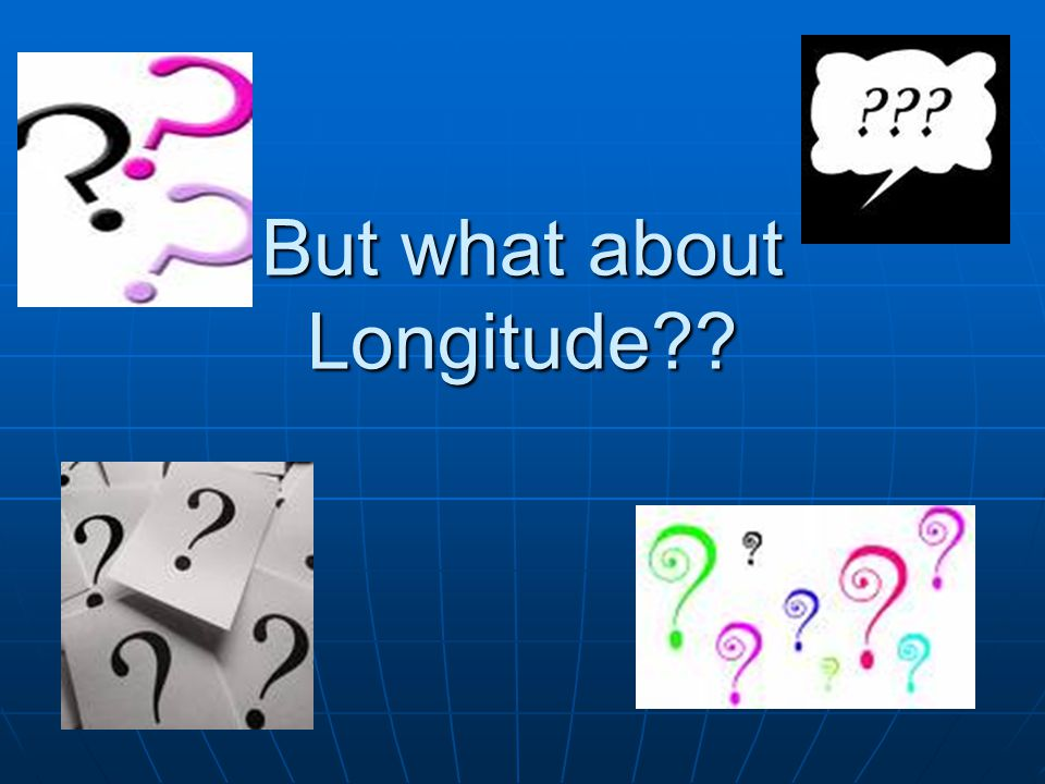 But what about Longitude??