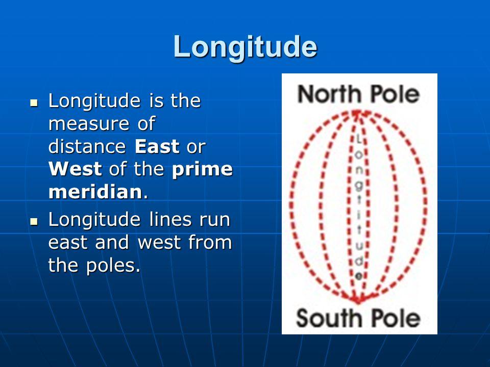 Longitude Longitude is the measure of distance East or West of the prime meridian. Longitude is the measure of distance East or West of the prime meri