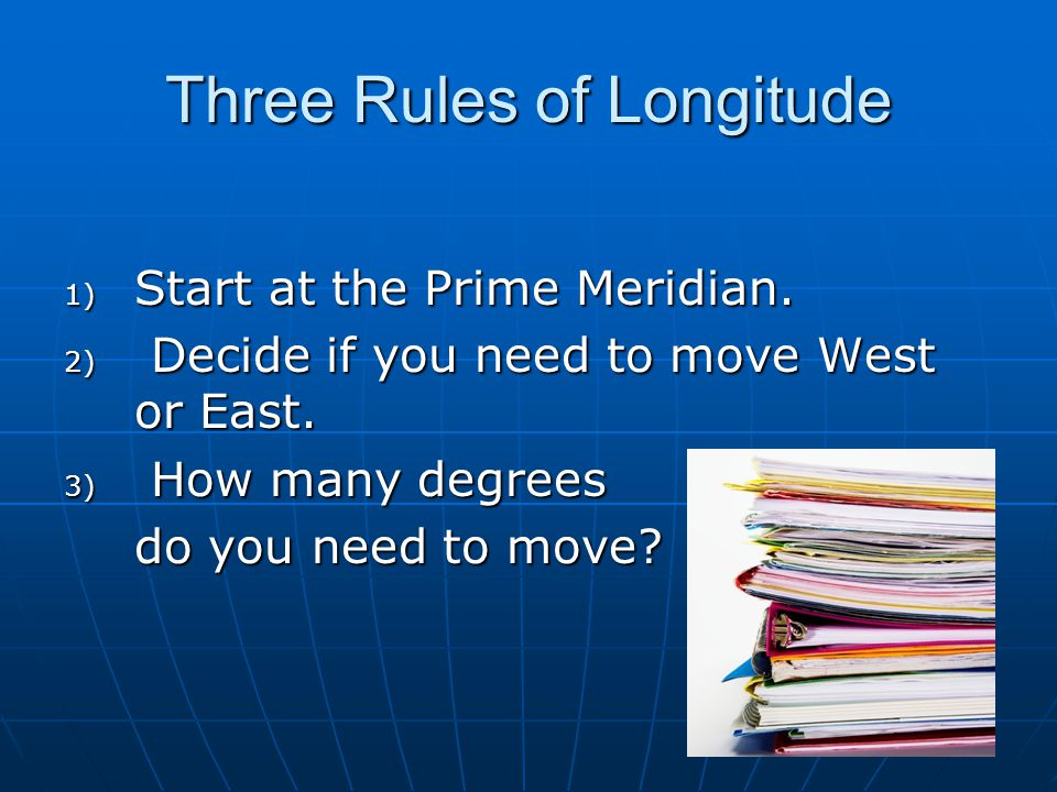 Three Rules of Longitude 1) Start at the Prime Meridian. 2) Decide if you need to move West or East. 3) How many degrees do you need to move?