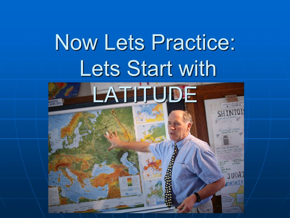Now Lets Practice: Lets Start with LATITUDE