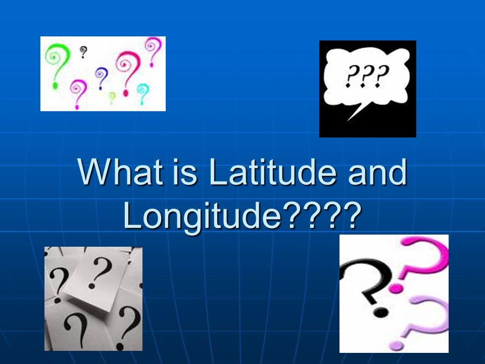 What is Latitude and Longitude????