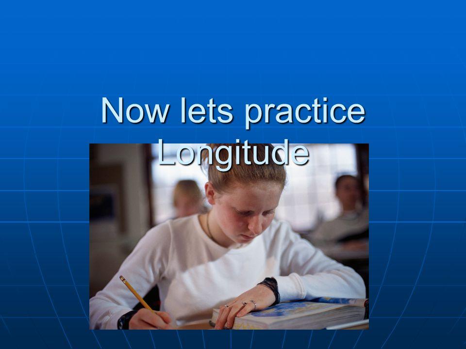 Now lets practice Longitude