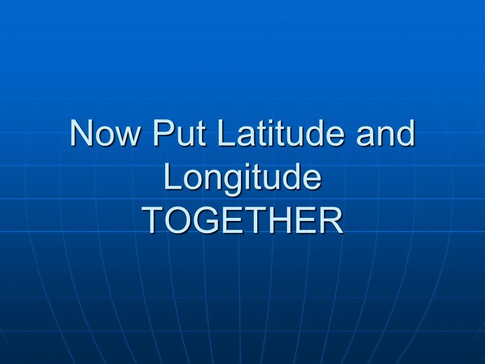 Now Put Latitude and Longitude TOGETHER