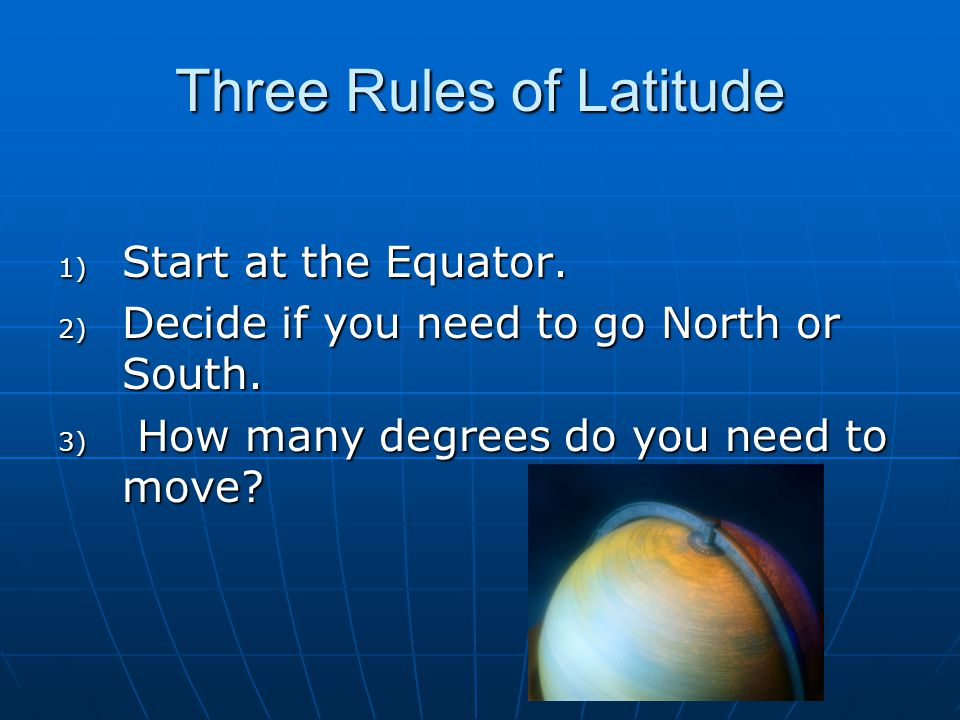 Three Rules of Latitude 1) Start at the Equator. 2) Decide if you need to go North or South. 3) How many degrees do you need to move?