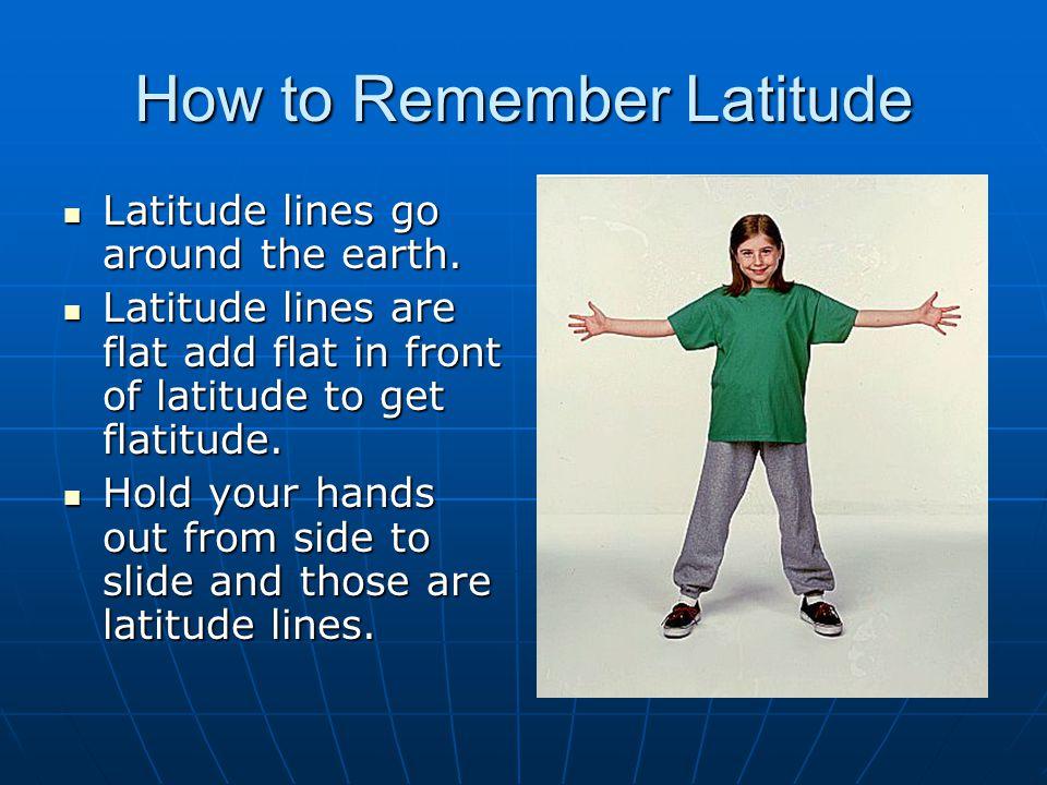 How to Remember Latitude Latitude lines go around the earth. Latitude lines go around the earth. Latitude lines are flat add flat in front of latitude