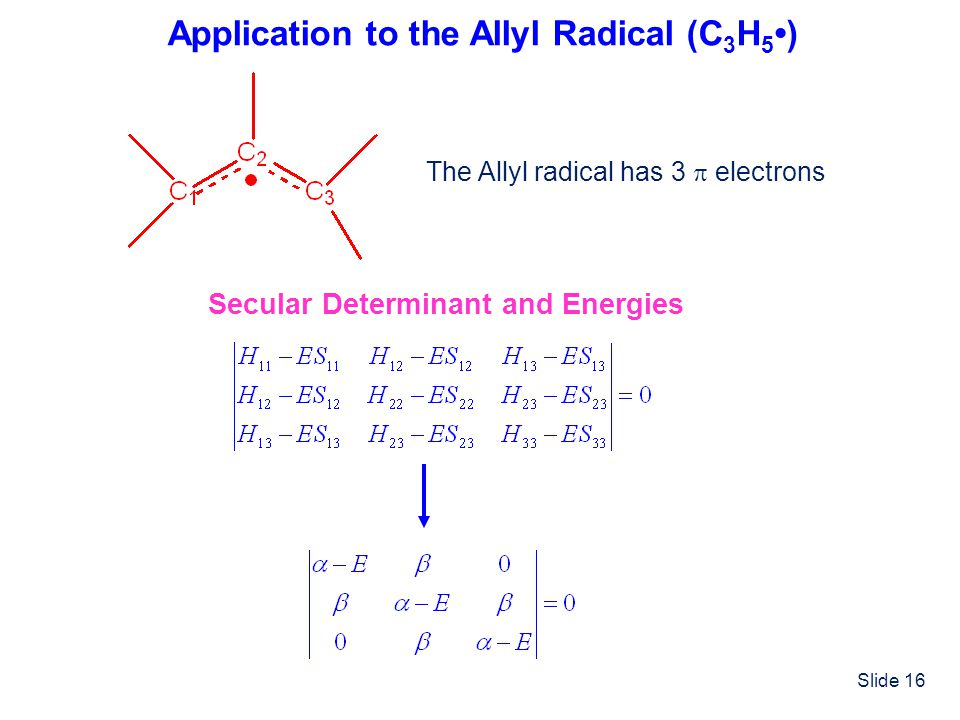 Slide 16 Application to the Allyl Radical (C 3 H 5 ) The Allyl radical has 3 electrons Secular Determinant and Energies