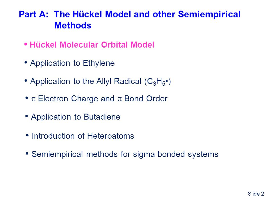 Slide 2 Part A: The Hückel Model and other Semiempirical Methods Hückel Molecular Orbital Model Application to Ethylene Application to the Allyl Radic