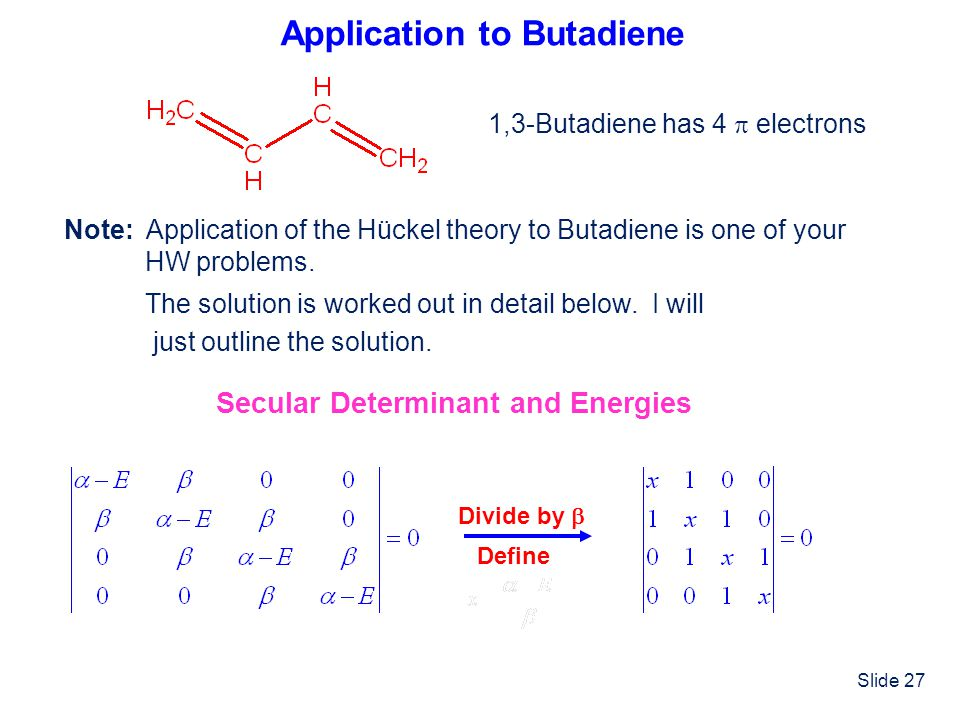 Slide 27 Application to Butadiene 1,3-Butadiene has 4 electrons Secular Determinant and Energies Divide by Define Note: Application of the Hückel theo