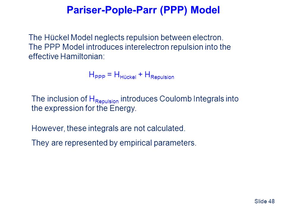 Slide 48 Pariser-Pople-Parr (PPP) Model The Hückel Model neglects repulsion between electron. The PPP Model introduces interelectron repulsion into th