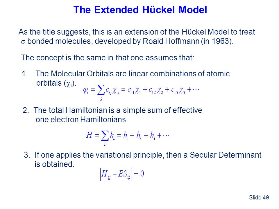 Slide 49 The Extended Hückel Model As the title suggests, this is an extension of the Hückel Model to treat bonded molecules, developed by Roald Hoffm