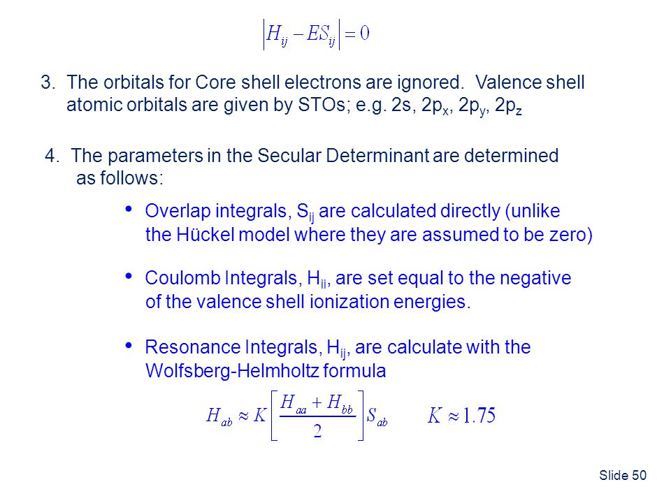 Slide 50 3. The orbitals for Core shell electrons are ignored. Valence shell atomic orbitals are given by STOs; e.g. 2s, 2p x, 2p y, 2p z 4. The param