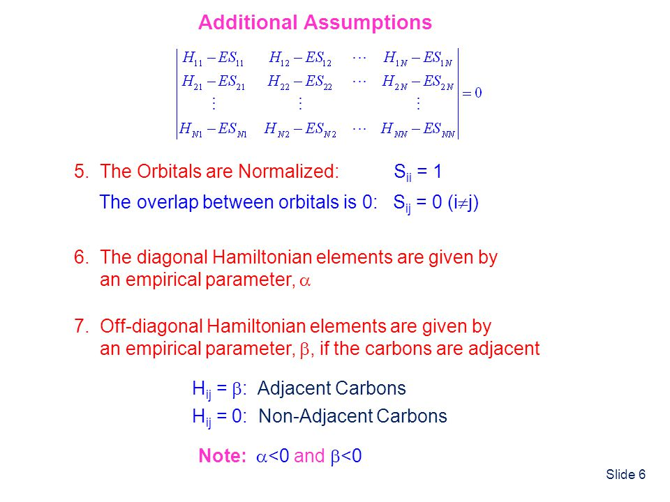 Slide 6 Additional Assumptions 5. The Orbitals are Normalized: S ii = 1 The overlap between orbitals is 0: S ij = 0 (i j) 6. The diagonal Hamiltonian