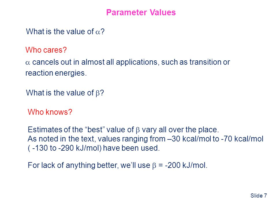 Slide 7 Parameter Values What is the value of ? Who cares? cancels out in almost all applications, such as transition or reaction energies. What is th