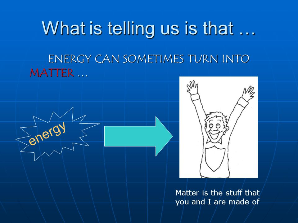 What is telling us is that … ENERGY CAN SOMETIMES TURN INTO MATTER … energy Matter is the stuff that you and I are made of