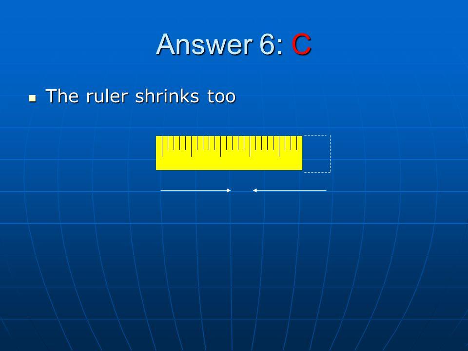 Answer 6: C The ruler shrinks too The ruler shrinks too