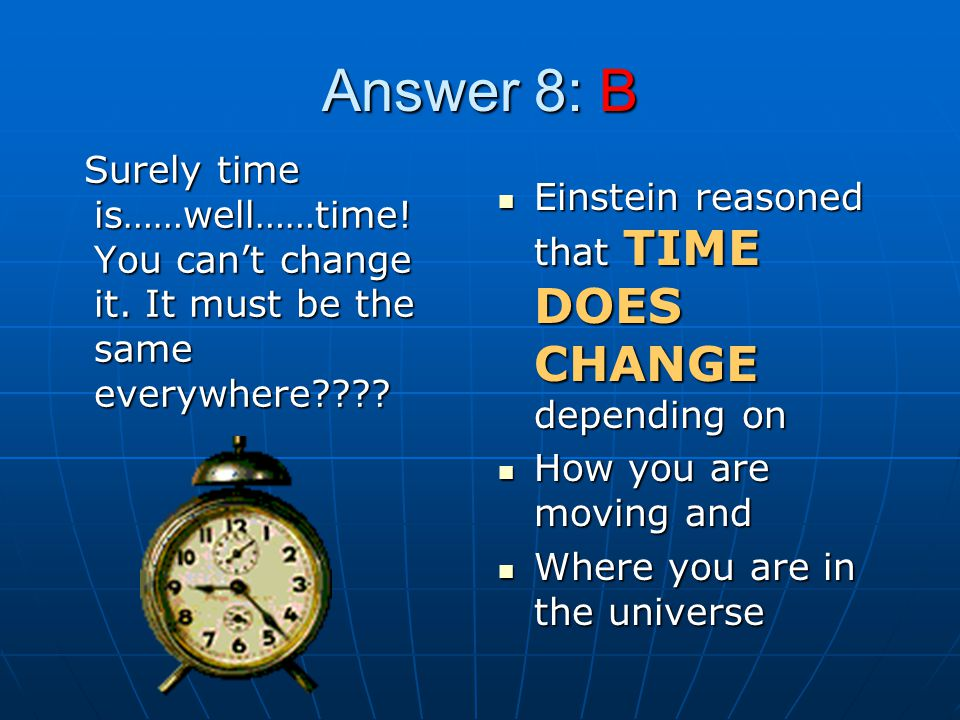 Answer 8: B Surely time is……well……time.You cant change it.