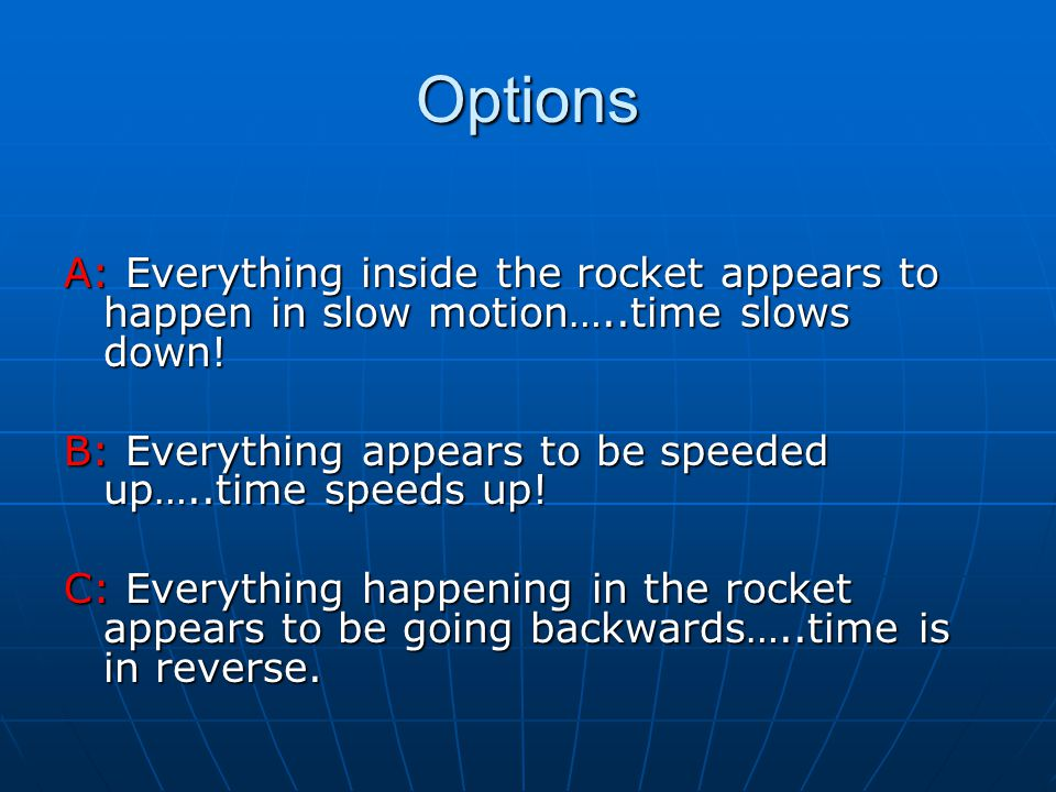 Options A: Everything inside the rocket appears to happen in slow motion…..time slows down.