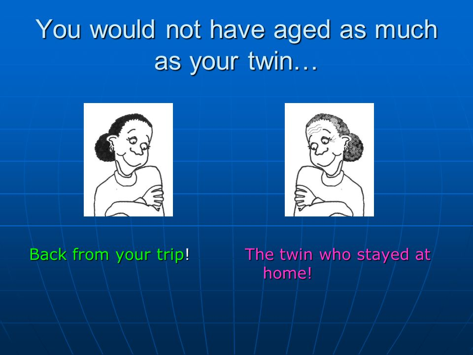 You would not have aged as much as your twin… Back from your trip! The twin who stayed at home!