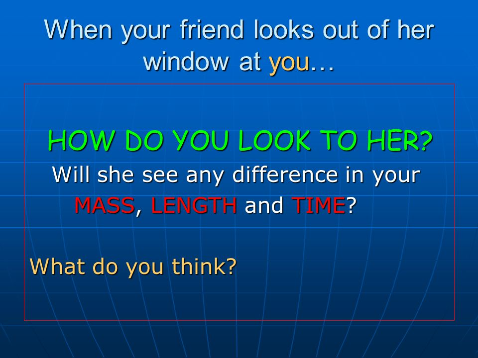 When your friend looks out of her window at you… HOW DO YOU LOOK TO HER.