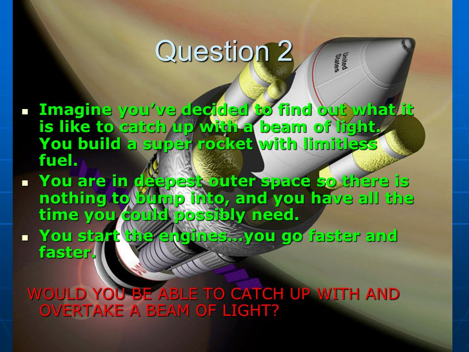 Question 2 Imagine youve decided to find out what it is like to catch up with a beam of light.