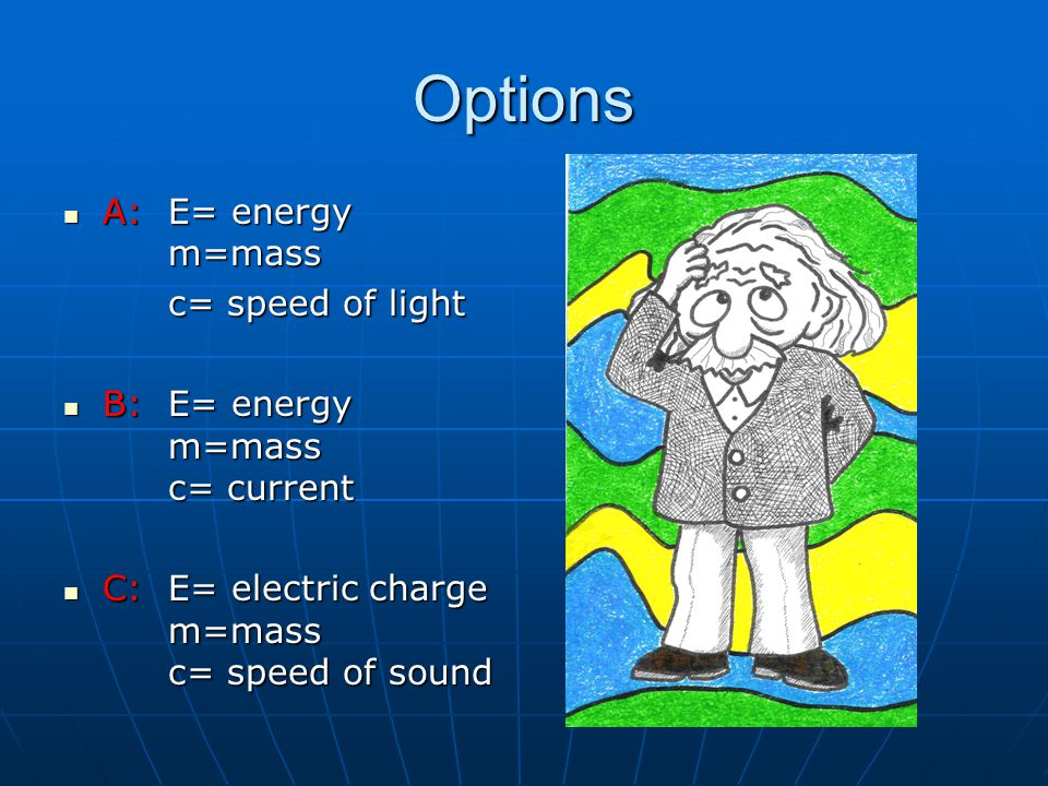 Options A: E= energy m=mass A: E= energy m=mass c= speed of light c= speed of light B: E= energy m=mass c= current B: E= energy m=mass c= current C: E= electric charge m=mass c= speed of sound C: E= electric charge m=mass c= speed of sound