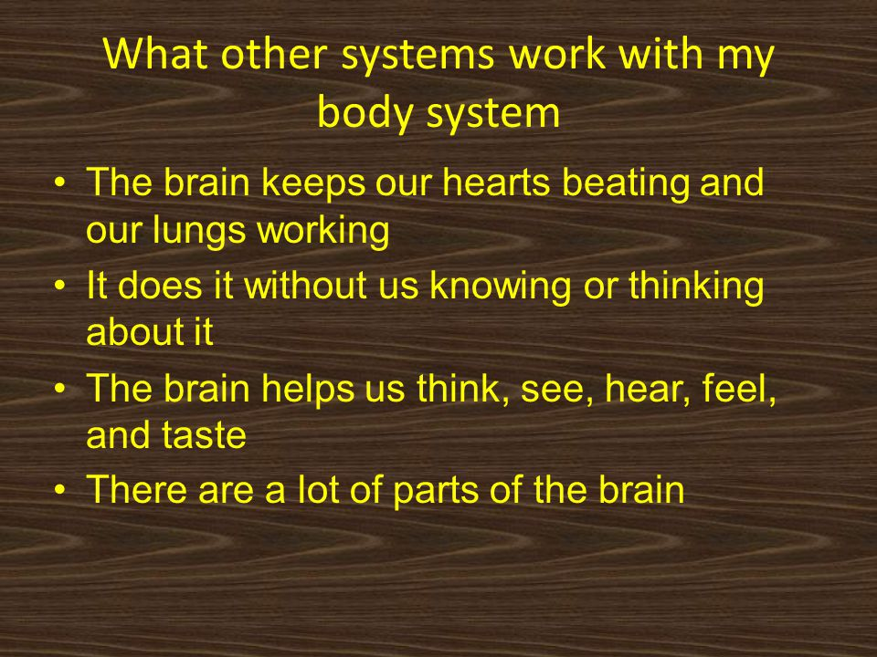What other systems work with my body system The brain keeps our hearts beating and our lungs working It does it without us knowing or thinking about it The brain helps us think, see, hear, feel, and taste There are a lot of parts of the brain