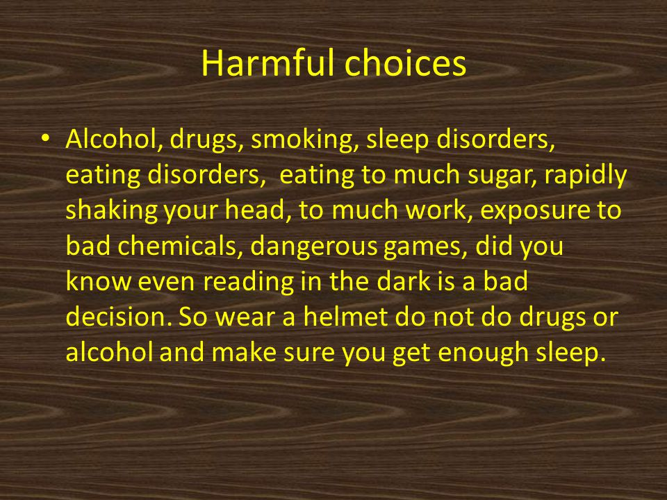Harmful choices Alcohol, drugs, smoking, sleep disorders, eating disorders, eating to much sugar, rapidly shaking your head, to much work, exposure to bad chemicals, dangerous games, did you know even reading in the dark is a bad decision.