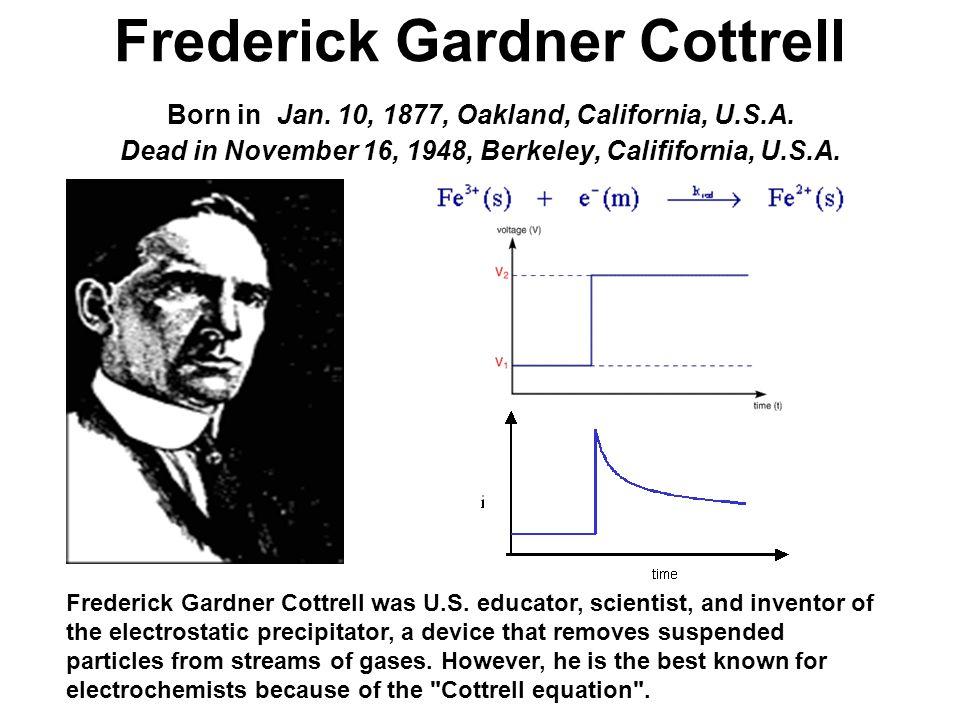 Frederick Gardner Cottrell Born in Jan. 10, 1877, Oakland, California, U.S.A. Dead in November 16, 1948, Berkeley, Calififornia, U.S.A. Frederick Gard