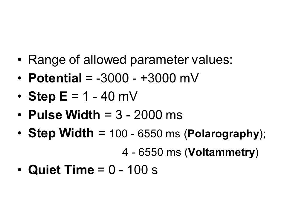 Range of allowed parameter values: Potential = -3000 - +3000 mV Step E = 1 - 40 mV Pulse Width = 3 - 2000 ms Step Width = 100 - 6550 ms (Polarography)