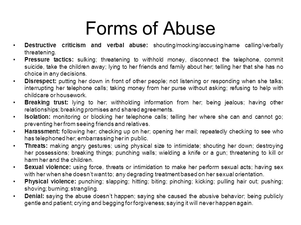 Forms of Abuse Destructive criticism and verbal abuse: shouting/mocking/accusing/name calling/verbally threatening.