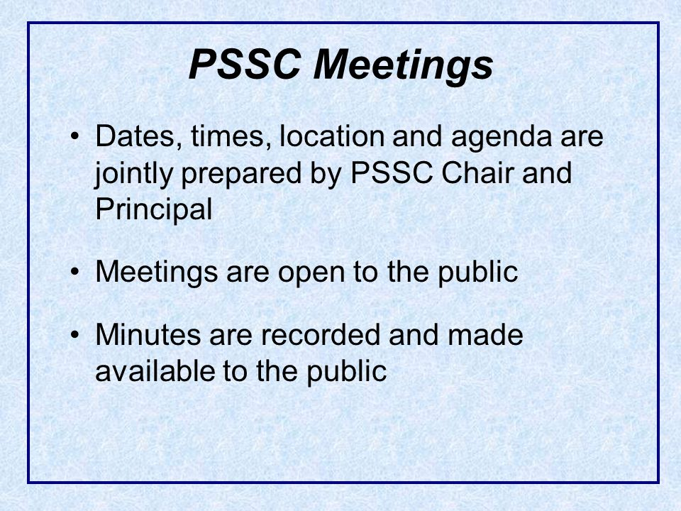 Dates, times, location and agenda are jointly prepared by PSSC Chair and Principal Meetings are open to the public Minutes are recorded and made avail