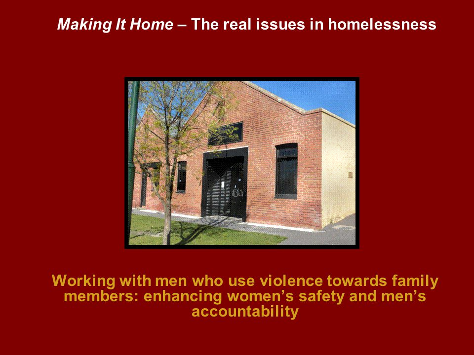 Working with men who use violence towards family members: enhancing womens safety and mens accountability Making It Home – The real issues in homelessness