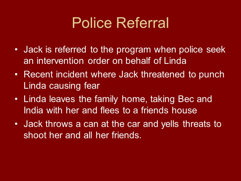Police Referral Jack is referred to the program when police seek an intervention order on behalf of Linda Recent incident where Jack threatened to punch Linda causing fear Linda leaves the family home, taking Bec and India with her and flees to a friends house Jack throws a can at the car and yells threats to shoot her and all her friends.