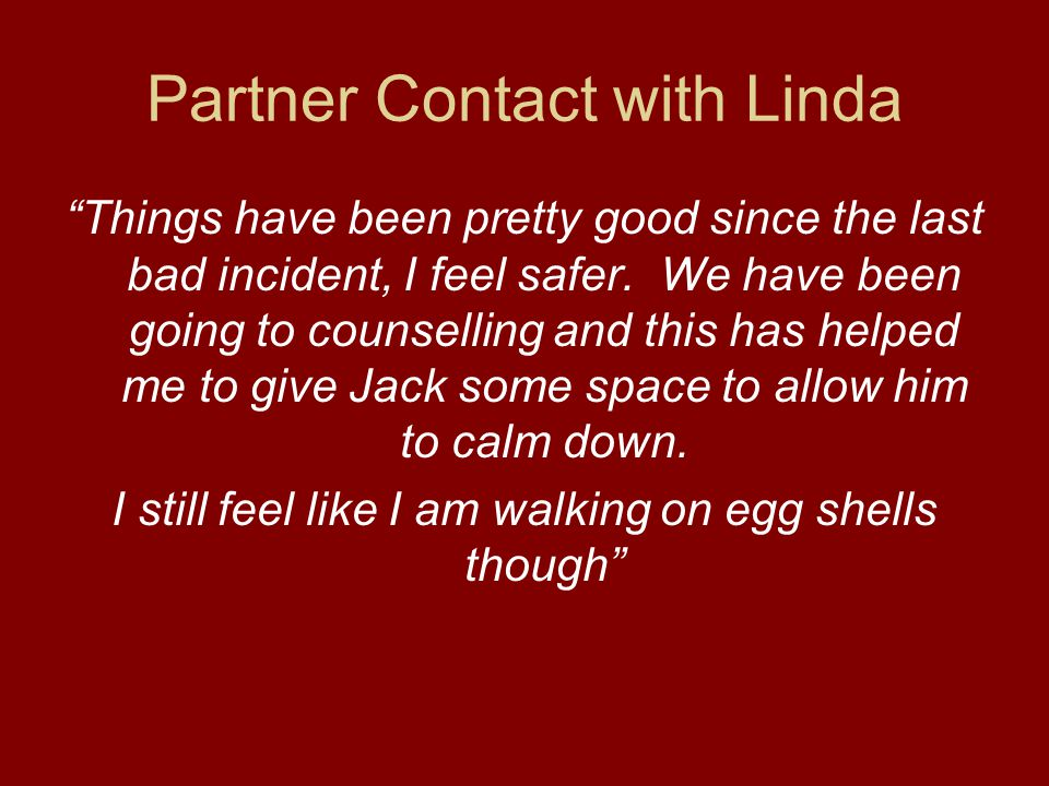 System Response Limited Intervention order allows Jack to remain in the family home and not commit family violence Contact by women and childrens services for comprehensive assessment and safety plan implemented with Linda Jack commences Mens Behaviour Change Group