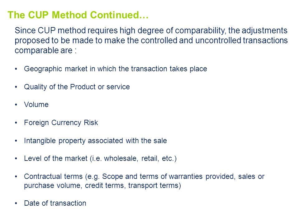 The CUP Method Continued… Since CUP method requires high degree of comparability, the adjustments proposed to be made to make the controlled and uncontrolled transactions comparable are : Geographic market in which the transaction takes place Quality of the Product or service Volume Foreign Currency Risk Intangible property associated with the sale Level of the market (i.e.