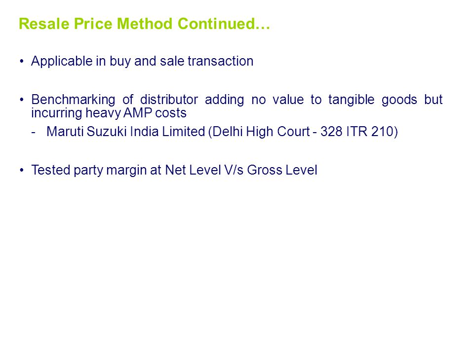 Resale Price Method Continued… Applicable in buy and sale transaction Benchmarking of distributor adding no value to tangible goods but incurring heavy AMP costs -Maruti Suzuki India Limited (Delhi High Court - 328 ITR 210) Tested party margin at Net Level V/s Gross Level