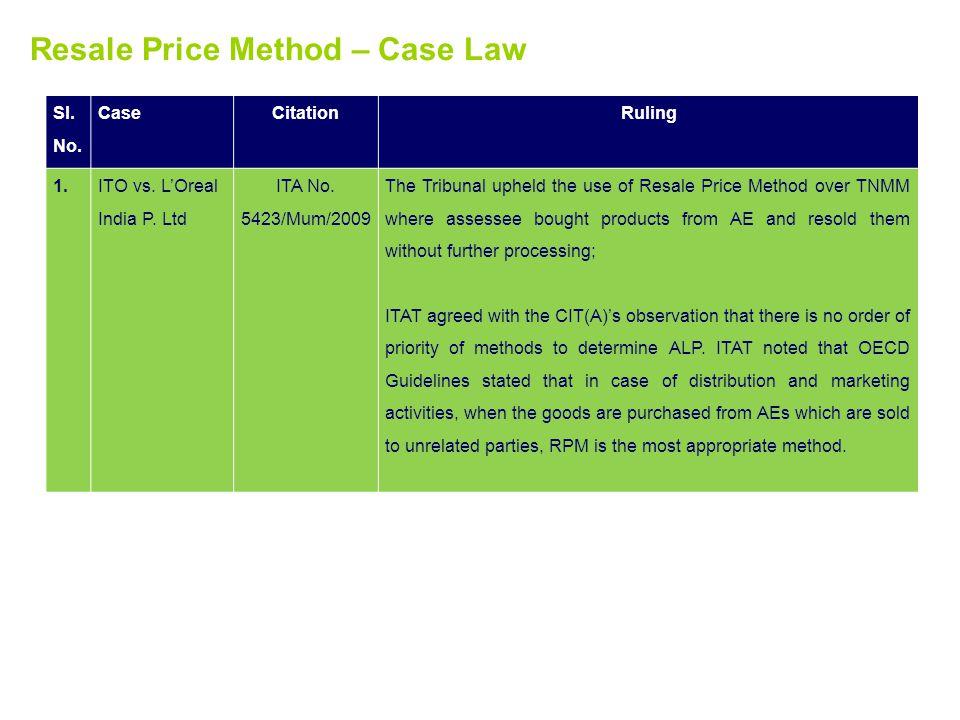 Resale Price Method – Case Law Sl. No. CaseCitationRuling 1.ITO vs. LOreal India P. Ltd ITA No. 5423/Mum/2009 The Tribunal upheld the use of Resale Pr