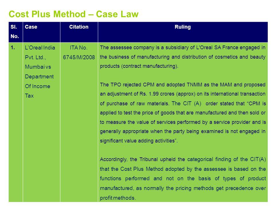 Cost Plus Method – Case Law Sl. No. CaseCitationRuling 1. LOreal India Pvt. Ltd., Mumbai vs Department Of Income Tax ITA No. 6745/M/2008 The assessee