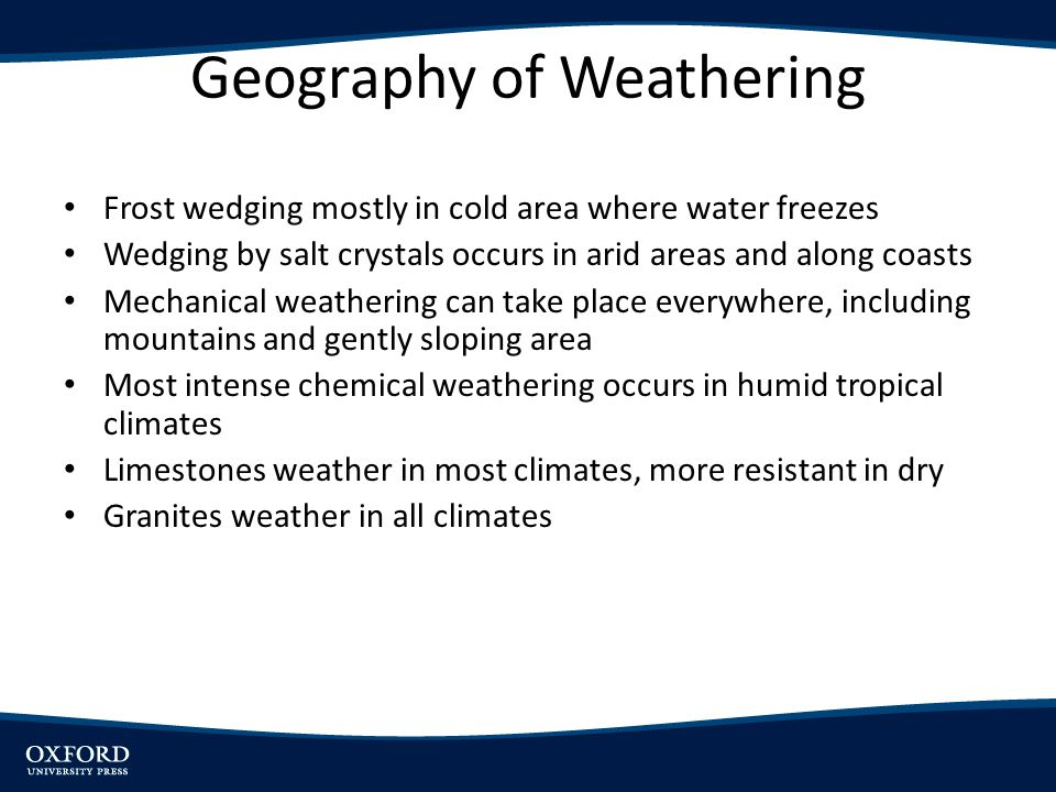 Geography of Weathering Frost wedging mostly in cold area where water freezes Wedging by salt crystals occurs in arid areas and along coasts Mechanica