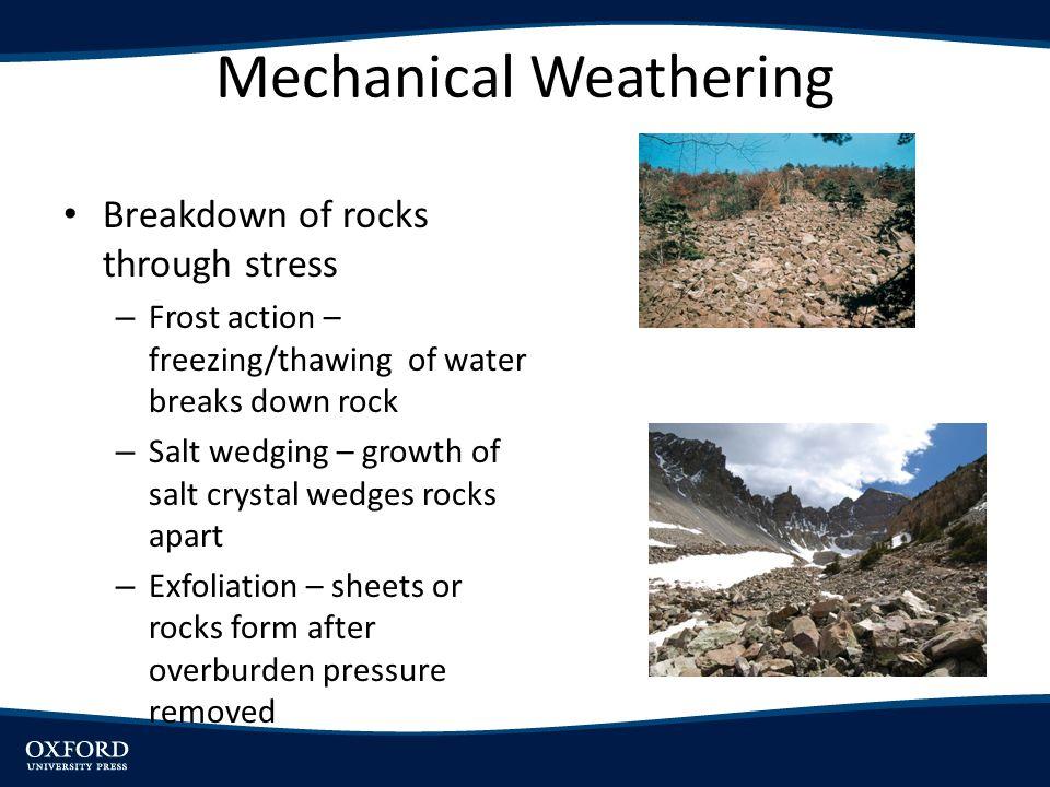 Mechanical Weathering Breakdown of rocks through stress – Frost action – freezing/thawing of water breaks down rock – Salt wedging – growth of salt cr