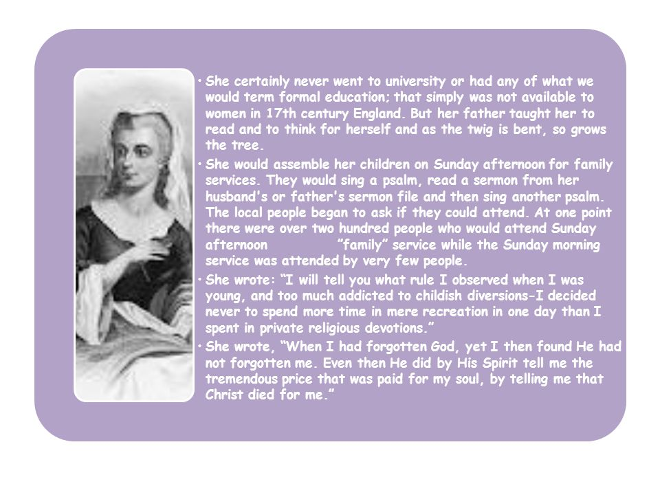 She certainly never went to university or had any of what we would term formal education; that simply was not available to women in 17th century Engla