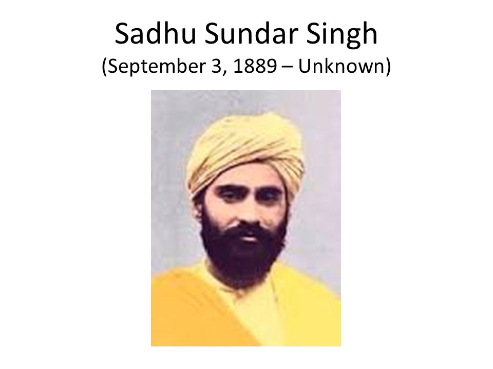 Sadhu Sundar Singh (September 3, 1889 – Unknown)