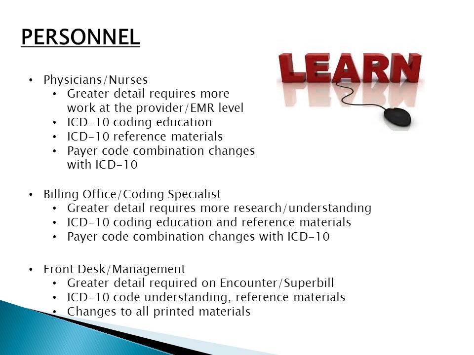 PERSONNEL Physicians/Nurses Greater detail requires more work at the provider/EMR level ICD-10 coding education ICD-10 reference materials Payer code