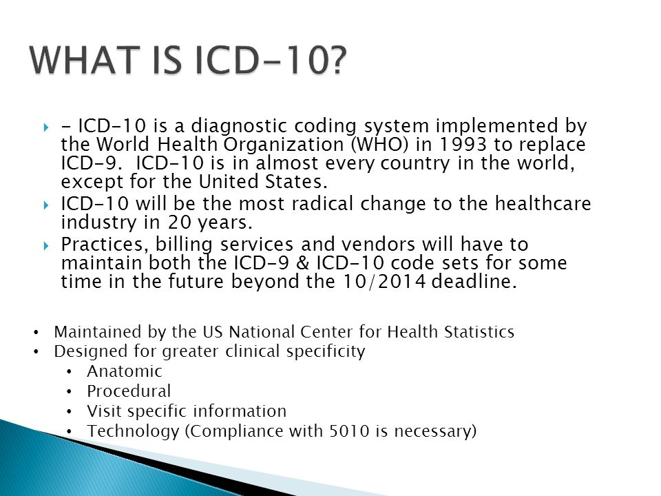- ICD-10 is a diagnostic coding system implemented by the World Health Organization (WHO) in 1993 to replace ICD-9. ICD-10 is in almost every country