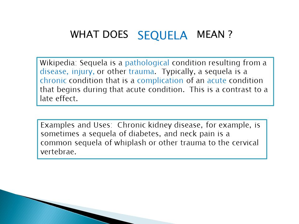 WHAT DOES Wikipedia: Sequela is a pathological condition resulting from a disease, injury, or other trauma. Typically, a sequela is a chronic conditio