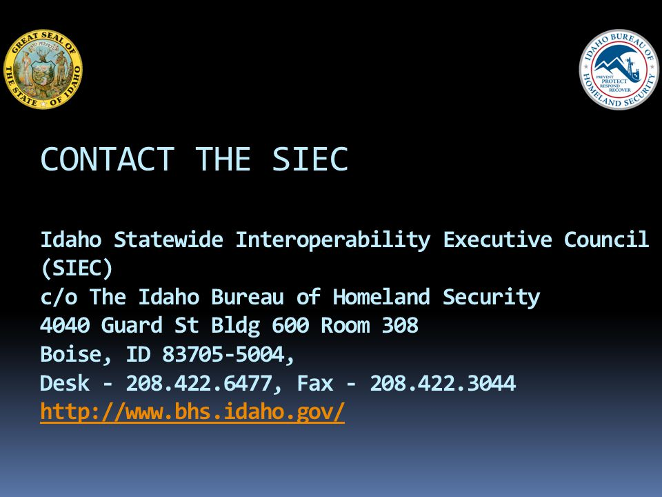 CONTACT THE SIEC Idaho Statewide Interoperability Executive Council (SIEC) c/o The Idaho Bureau of Homeland Security 4040 Guard St Bldg 600 Room 308 Boise, ID 83705-5004, Desk - 208.422.6477, Fax - 208.422.3044 http://www.bhs.idaho.gov/ http://www.bhs.idaho.gov/