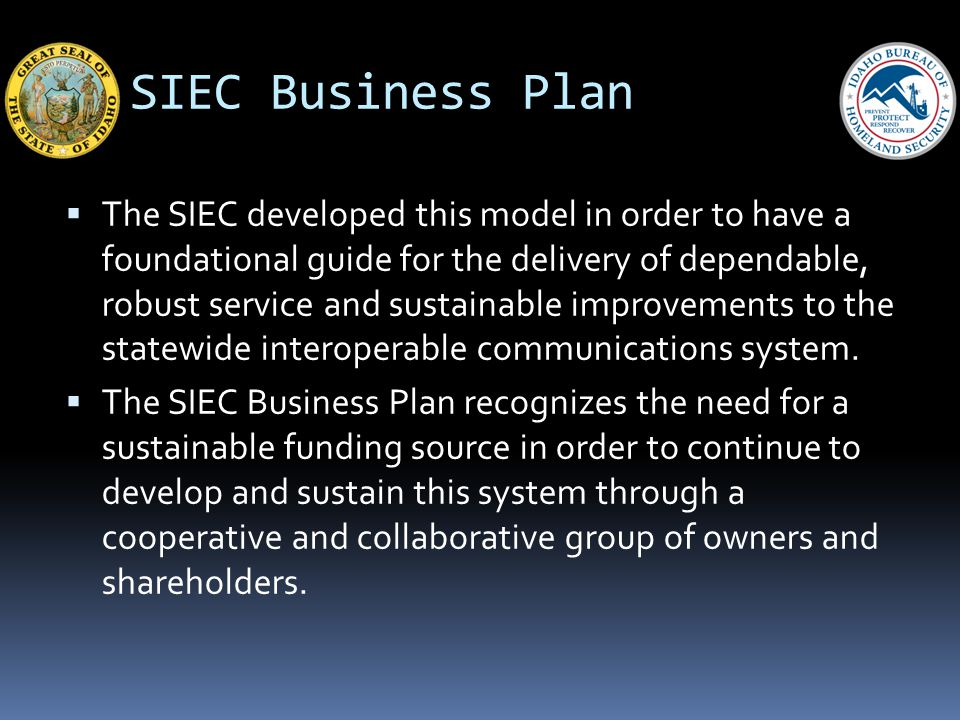 SIEC Business Plan The SIEC developed this model in order to have a foundational guide for the delivery of dependable, robust service and sustainable improvements to the statewide interoperable communications system.