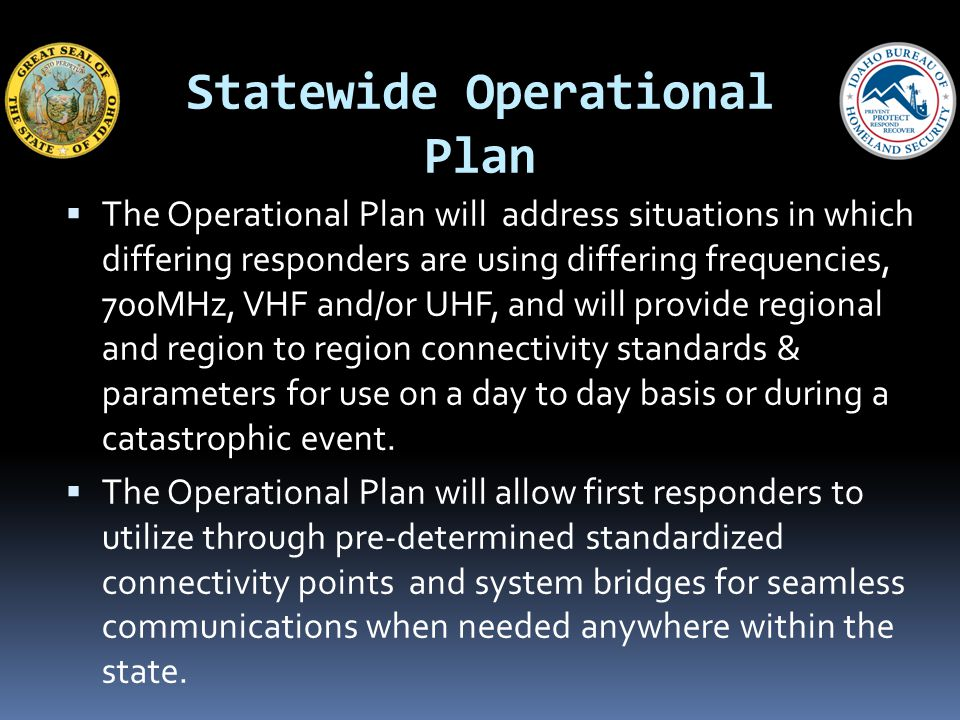 Statewide Operational Plan The Operational Plan will address situations in which differing responders are using differing frequencies, 700MHz, VHF and/or UHF, and will provide regional and region to region connectivity standards & parameters for use on a day to day basis or during a catastrophic event.
