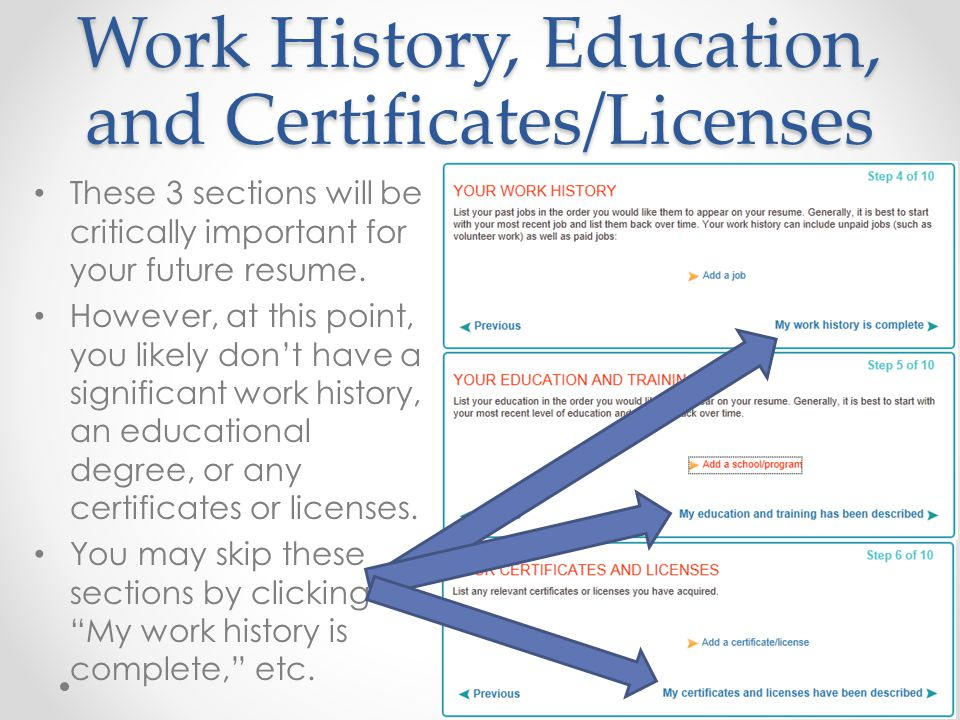Work History, Education, and Certificates/Licenses These 3 sections will be critically important for your future resume. However, at this point, you l